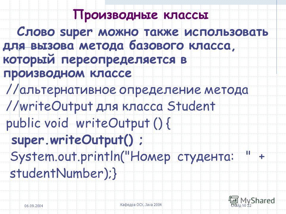 06.09.2004 Кафедра ОСУ, Java 2004 Слайд 22 Производные классы Слово super можно также использовать для вызова метода базового класса, который переопределяется в производном классе //альтернативное определение метода //writeOutput для класса Student p