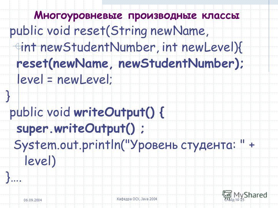 06.09.2004 Кафедра ОСУ, Java 2004 Слайд 25 Многоуровневые производные классы public void reset(String newName, int newStudentNumber, int newLevel){ reset(newName, newStudentNumber); level = newLevel; } public void writeOutput() { super.writeOutput()