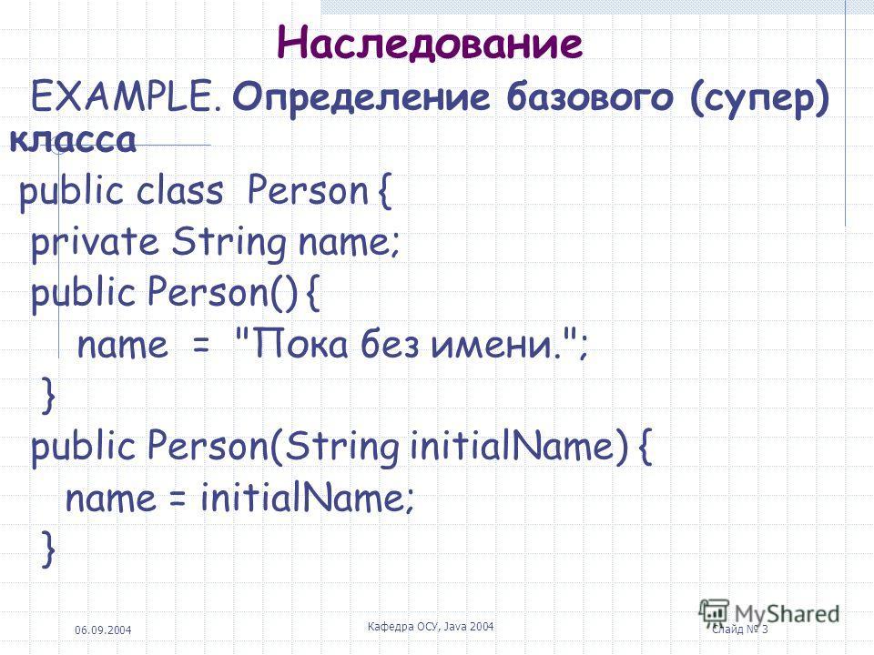 06.09.2004 Кафедра ОСУ, Java 2004 Слайд 3 Наследование EXAMPLE. Определение базового (супер) класса public class Person { private String name; public Person() { name = Пока без имени.; } public Person(String initialName) { name = initialName; }