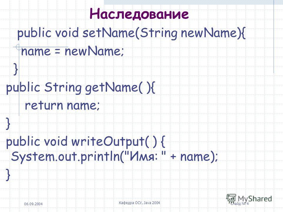06.09.2004 Кафедра ОСУ, Java 2004 Слайд 4 Наследование public void setName(String newName){ name = newName; } public String getName( ){ return name; } public void writeOutput( ) { System.out.println(Имя:  + name); }