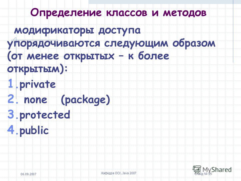 06.09.2007 Кафедра ОСУ, Java 2007 Слайд 34 Определение классов и методов Модификатор protected может быть указан для наследника из другого пакета, а доступ по умолчанию допускает обращения из классов- ненаследников, если они находятся в том же пакете
