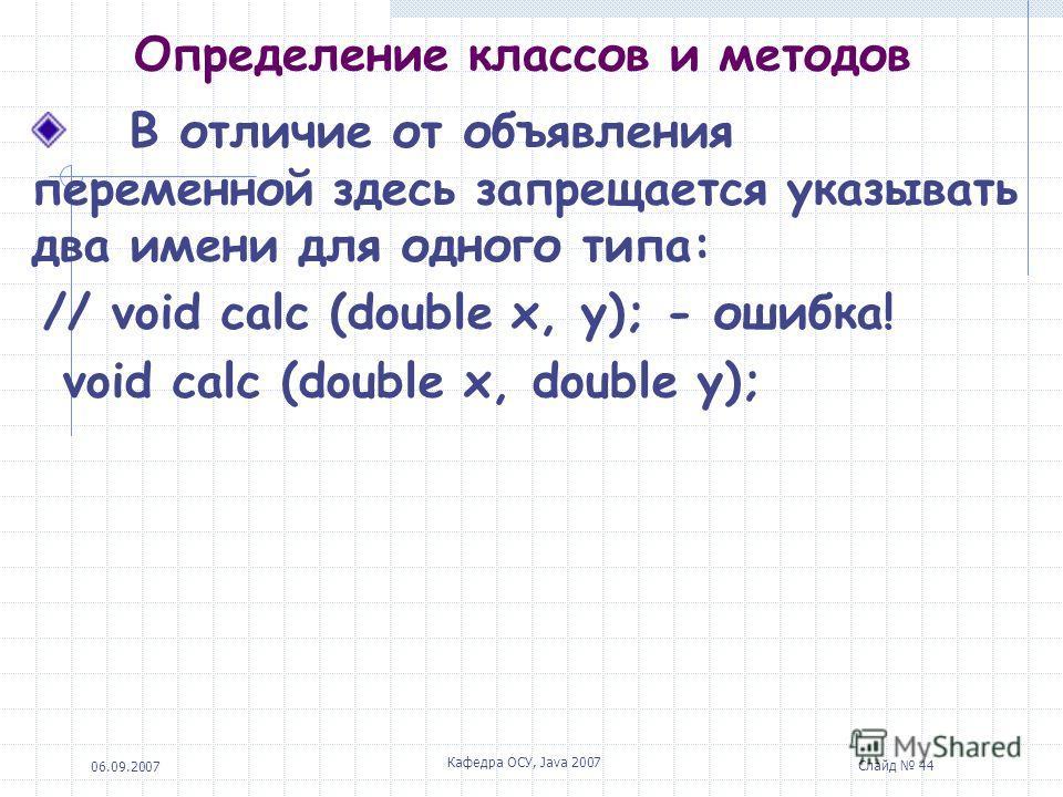 06.09.2007 Кафедра ОСУ, Java 2007 Слайд 43 Определение классов и методов Для методов доступен любой из 3 возможных модификаторов доступа и допускается использование доступа по умолчанию. Существует модификатор final, который говорит о том, что такой