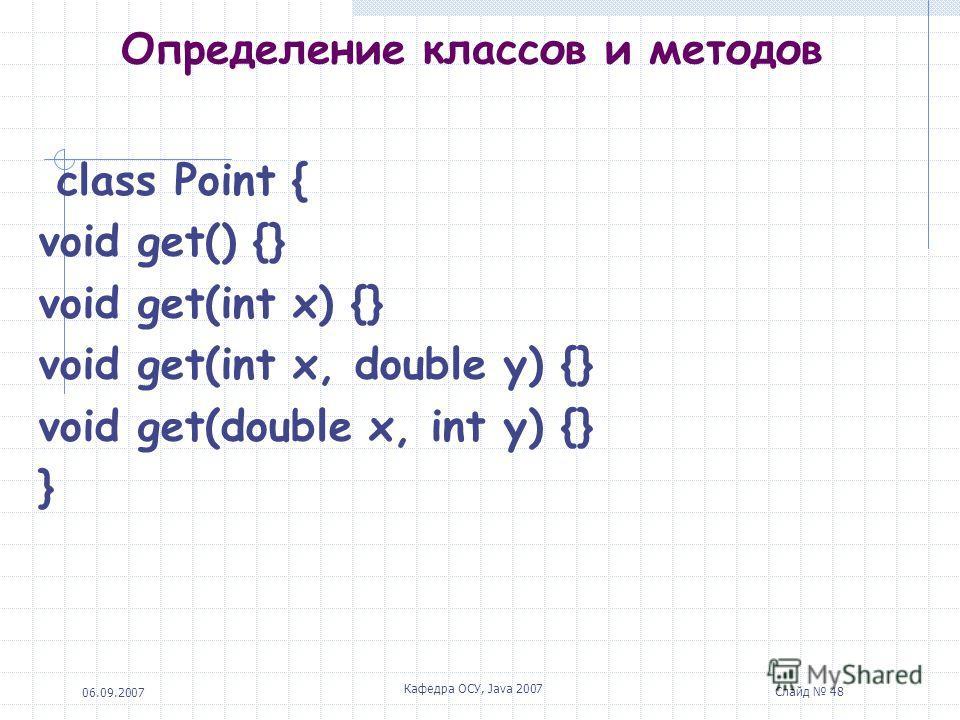 06.09.2007 Кафедра ОСУ, Java 2007 Слайд 47 Определение классов и методов Важным понятием является сигнатура (signature) метода. Сигнатура определяется именем метода и его аргументами (количеством, типом, порядком следования). Если для полей запрещает