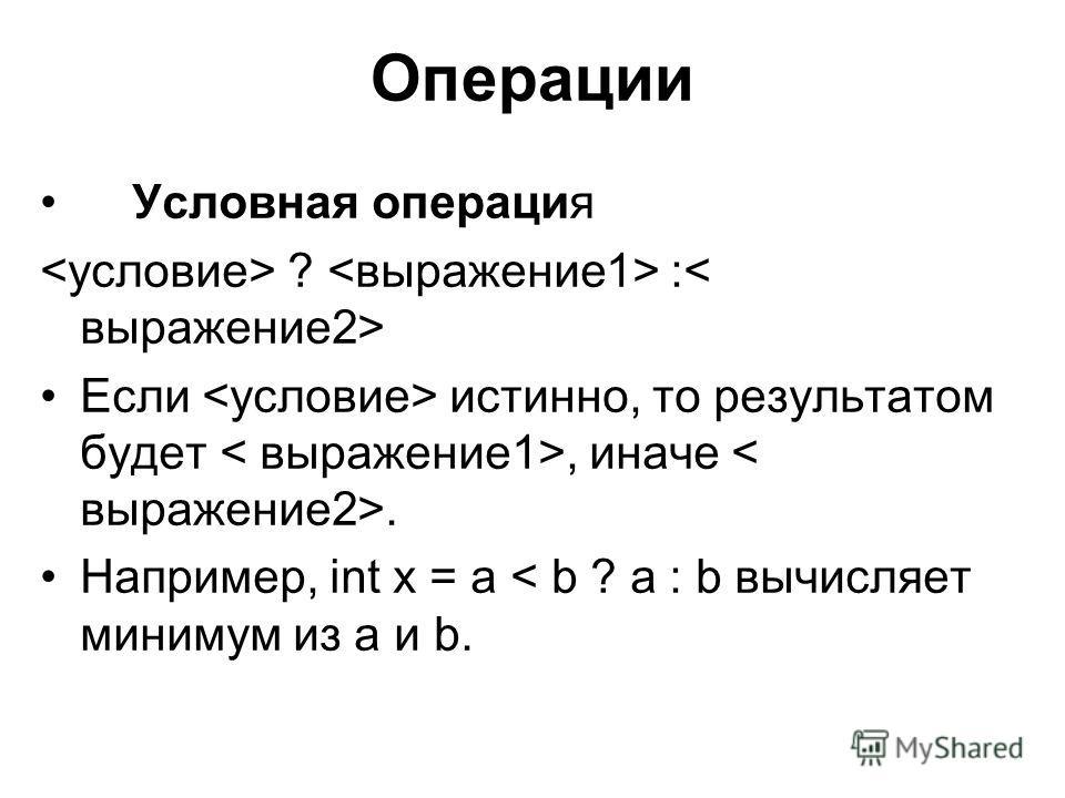 Операции Условная операция ? : Если истинно, то результатом будет, иначе. Например, int x = a < b ? a : b вычисляет минимум из a и b.