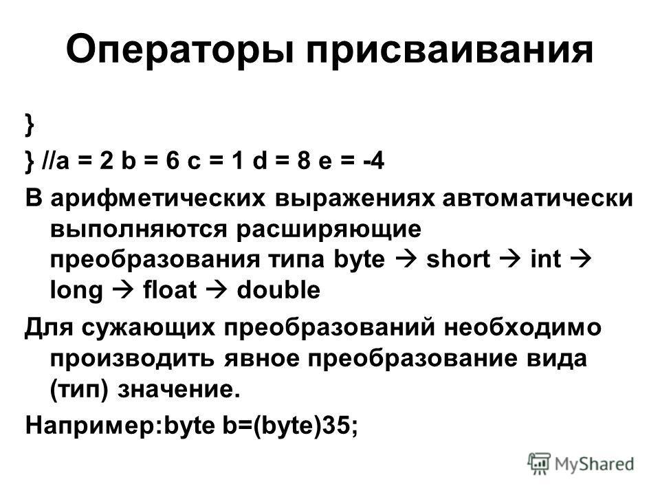Операторы присваивания } } //a = 2 b = 6 c = 1 d = 8 e = -4 В арифметических выражениях автоматически выполняются расширяющие преобразования типа byte short int long float double Для сужающих преобразований необходимо производить явное преобразование