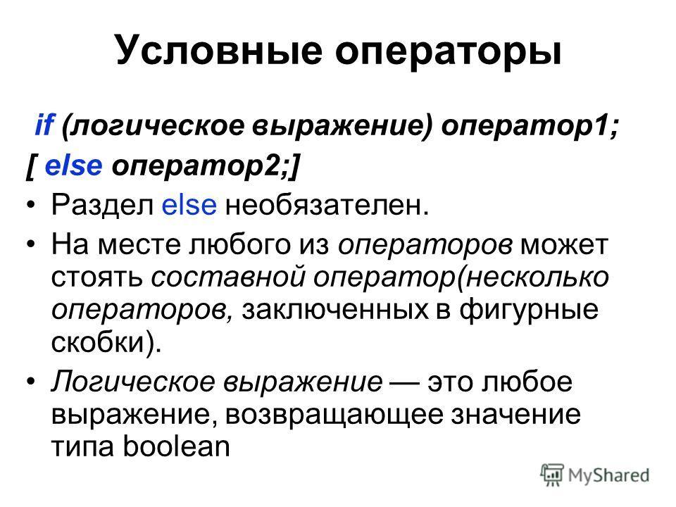 Условные операторы if (логическое выражение) оператор1; [ else оператор2;] Раздел else необязателен. На месте любого из операторов может стоять составной оператор(несколько операторов, заключенных в фигурные скобки). Логическое выражение это любое вы