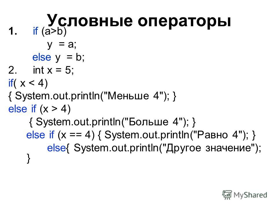 Условные операторы 1. if (a>b) y = a; else y = b; 2. int x = 5; if( x < 4) { System.out.println(