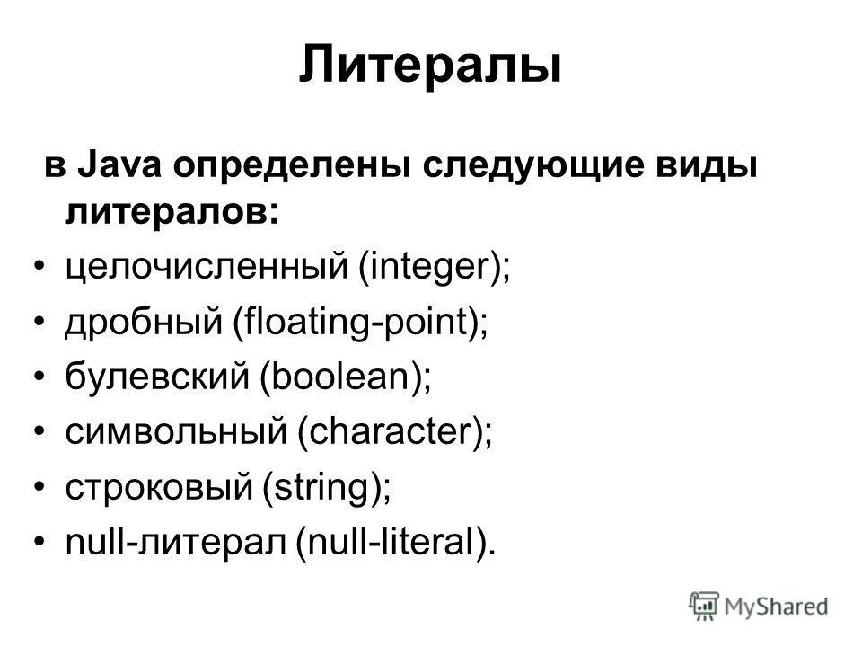 Литералы в Java определены следующие виды литералов: целочисленный (integer); дробный (floating-point); булевский (boolean); символьный (character); строковый (string); null-литерал (null-literal).
