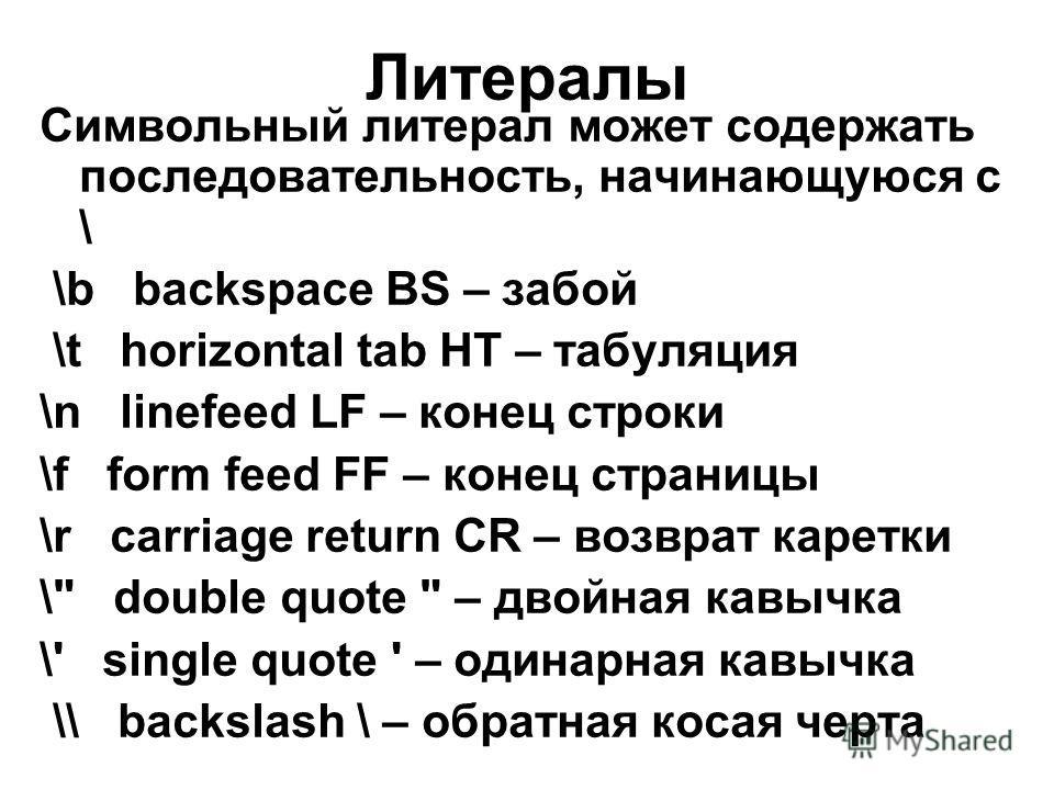 Литералы Символьный литерал может содержать последовательность, начинающуюся с \ \b backspace BS – забой \t horizontal tab HT – табуляция \n linefeed LF – конец строки \f form feed FF – конец страницы \r carriage return CR – возврат каретки \