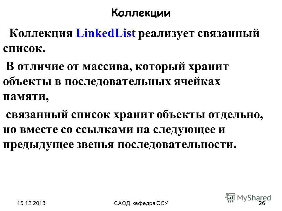 15.12.2013САОД, кафедра ОСУ26 Коллекции Коллекция LinkedList реализует связанный список. В отличие от массива, который хранит объекты в последовательных ячейках памяти, связанный список хранит объекты отдельно, но вместе со ссылками на следующее и пр