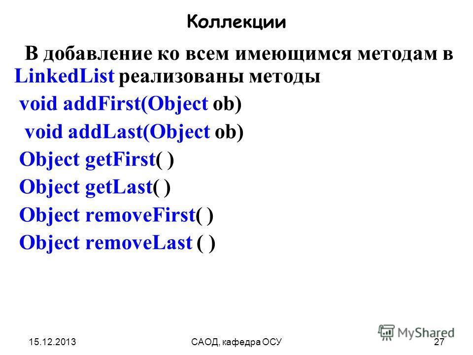 15.12.2013САОД, кафедра ОСУ27 Коллекции В добавление ко всем имеющимся методам в LinkedList реализованы методы void addFirst(Object ob) void addLast(Object ob) Object getFirst( ) Object getLast( ) Object removeFirst( ) Object removeLast ( )
