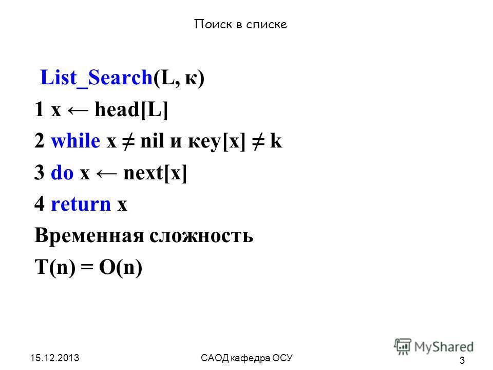 15.12.2013САОД кафедра ОСУ 3 Поиск в списке List_Search(L, к) 1 х head[L] 2 while х nil и кеу[х] k 3 do х next[x] 4 return x Временная сложность T(n) = O(n)