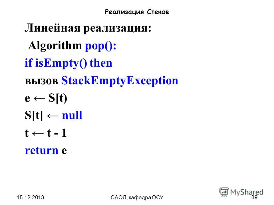 15.12.2013САОД, кафедра ОСУ39 Реализация Стеков Линейная реализация: Algorithm pop(): if isEmpty() then вызов StackEmptyException e S[t) S[t] null t t - 1 return e