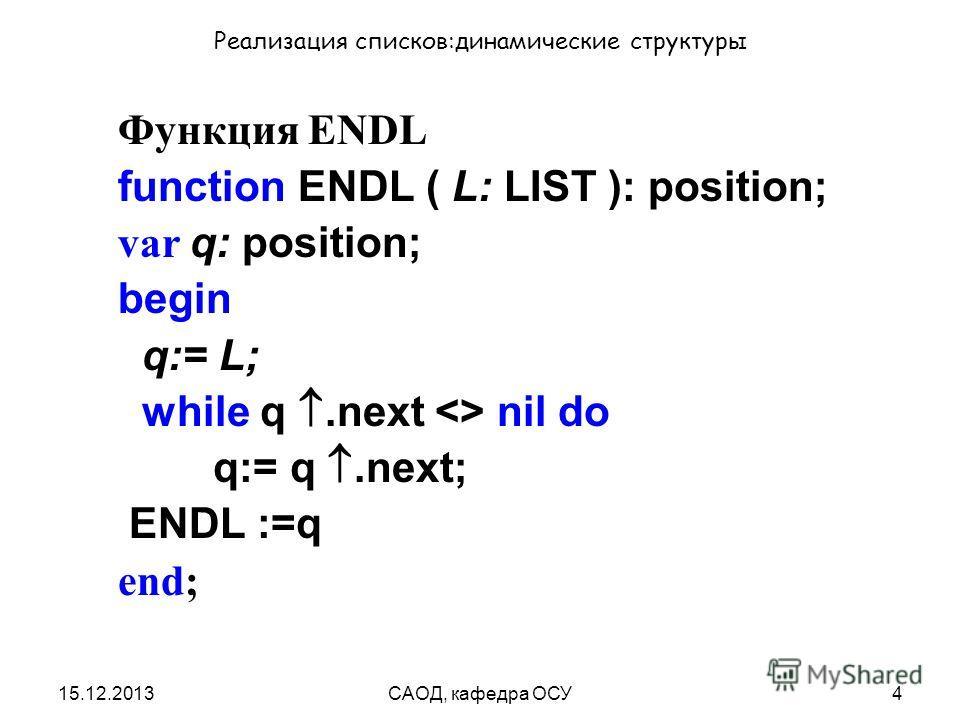 15.12.2013САОД, кафедра ОСУ4 Реализация списков:динамические структуры Функция ENDL function ENDL ( L: LIST ): position; var q: position; begin q:= L; while q.next  nil do q:= q.next; ENDL :=q end;