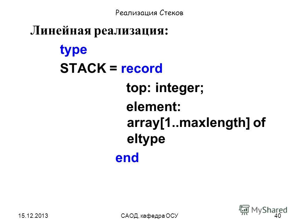 15.12.2013САОД, кафедра ОСУ40 Реализация Стеков Линейная реализация: type STACK = record top: integer; element: array[1..maxlength] of eltype end