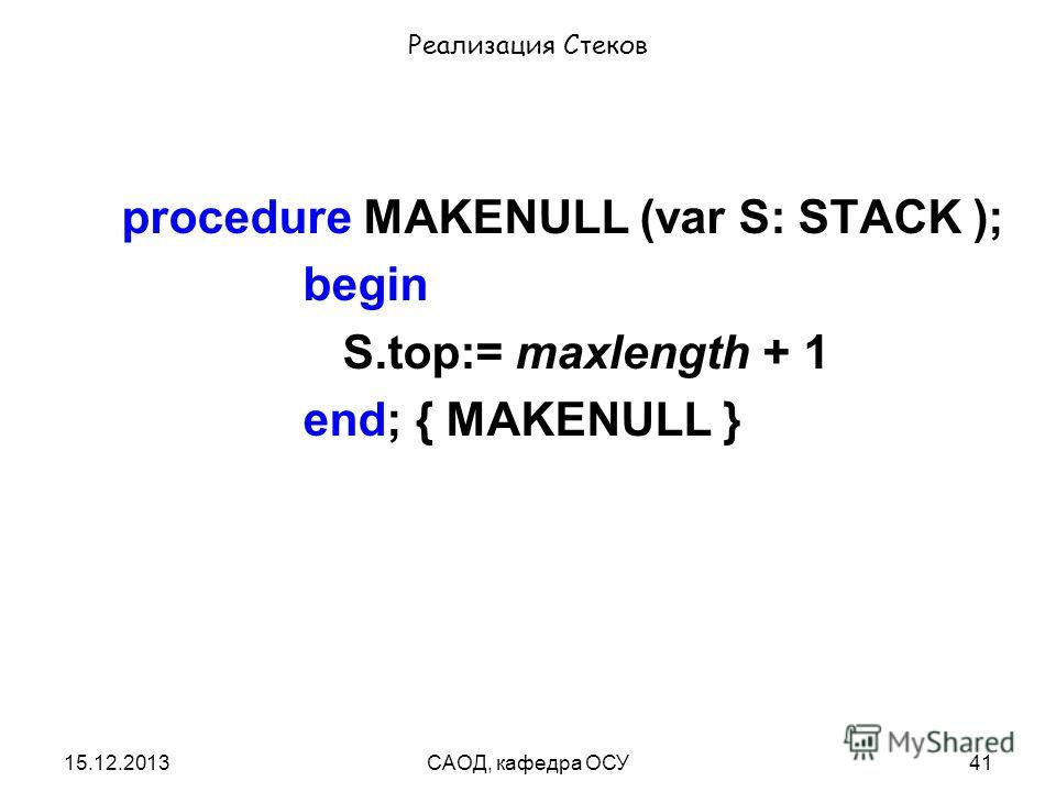 15.12.2013САОД, кафедра ОСУ41 Реализация Стеков procedure MAKENULL (var S: STACK ); begin S.top:= maxlength + 1 end; { MAKENULL }