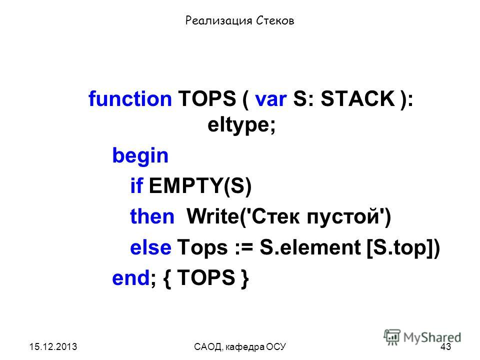15.12.2013САОД, кафедра ОСУ43 Реализация Стеков function TOPS ( var S: STACK ): eltype; begin if EMPTY(S) then Write('Стек пустой') else Tops := S.element [S.top]) end; { TOPS }