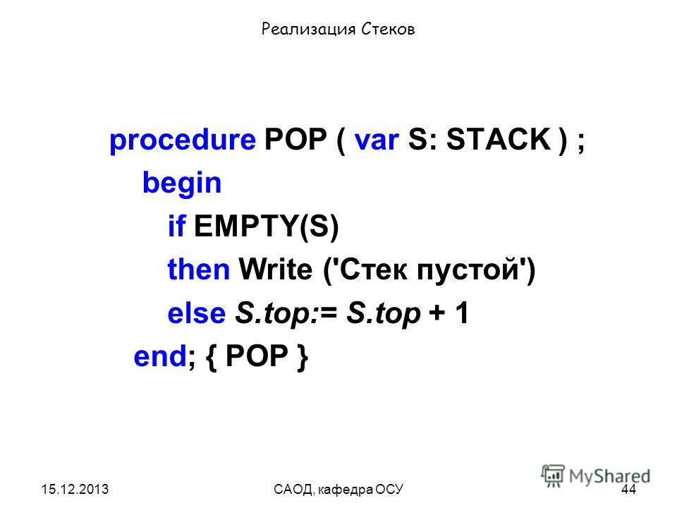 15.12.2013САОД, кафедра ОСУ44 Реализация Стеков procedure POP ( var S: STACK ) ; begin if EMPTY(S) then Write ('Стек пустой') else S.top:= S.top + 1 end; { POP }