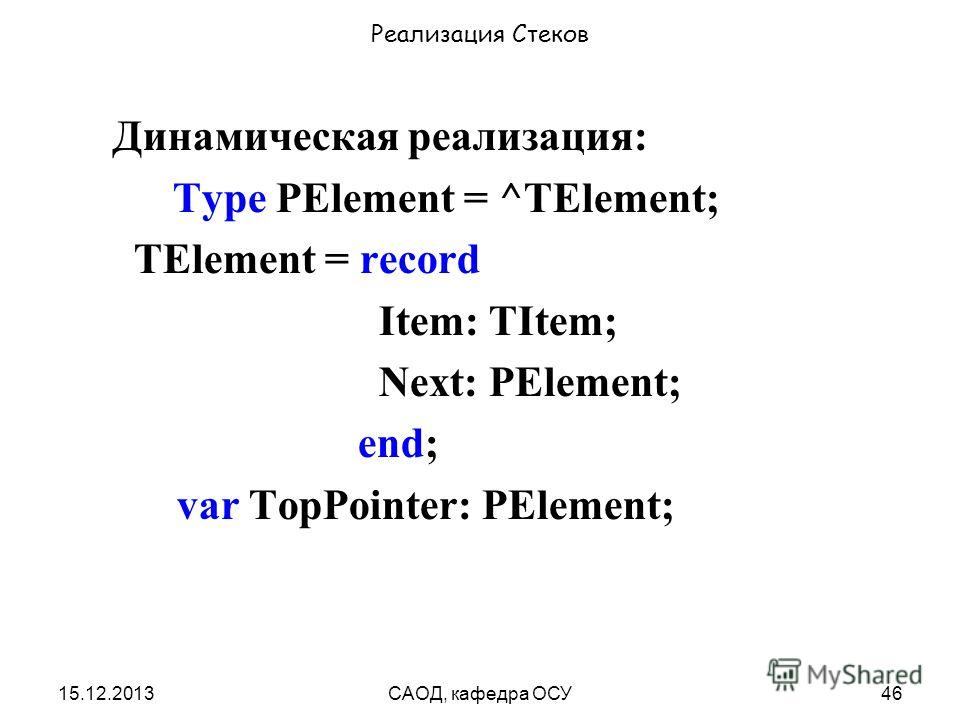 15.12.2013САОД, кафедра ОСУ46 Реализация Стеков Динамическая реализация: Type PElement = ^TElement; TElement = record Item: TItem; Next: PElement; end; var TopPointer: PElement;