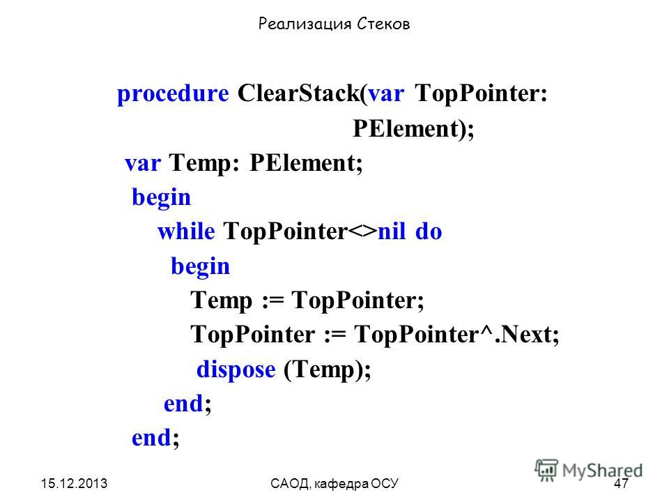 15.12.2013САОД, кафедра ОСУ47 Реализация Стеков procedure ClearStack(var TopPointer: PElement); var Temp: PElement; begin while TopPointernil do begin Temp := TopPointer; TopPointer := TopPointer^.Next; dispose (Temp); end;