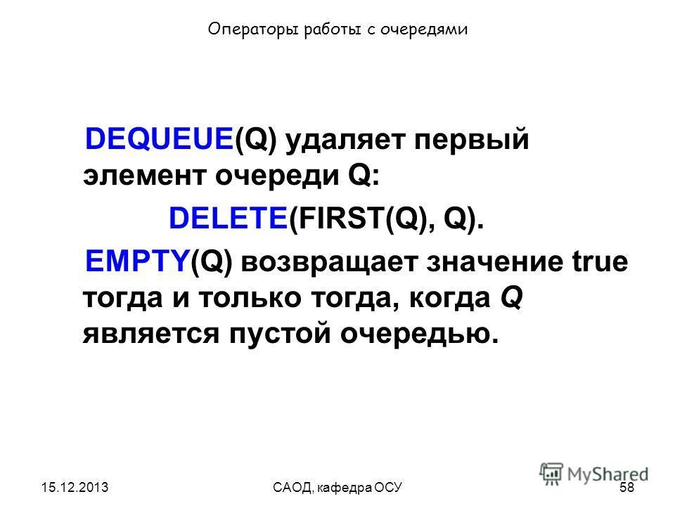 15.12.2013САОД, кафедра ОСУ58 Операторы работы с очередями DEQUEUE(Q) удаляет первый элемент очереди Q: DELETE(FIRST(Q), Q). EMPTY(Q) возвращает значение true тогда и только тогда, когда Q является пустой очередью.