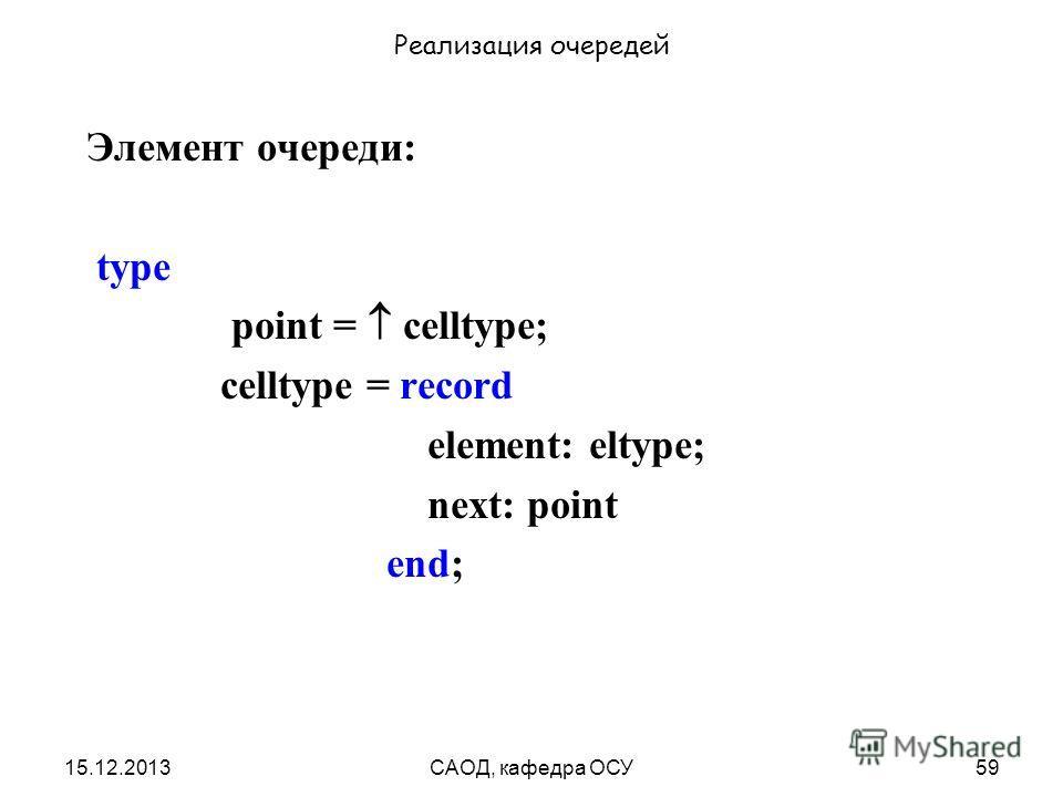 15.12.2013САОД, кафедра ОСУ59 Реализация очередей Элемент очереди: type point = celltype; celltype = record element: eltype; next: point end;