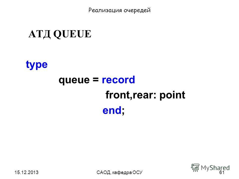 15.12.2013САОД, кафедра ОСУ61 Реализация очередей АТД QUEUE type queue = record front,rear: point end;