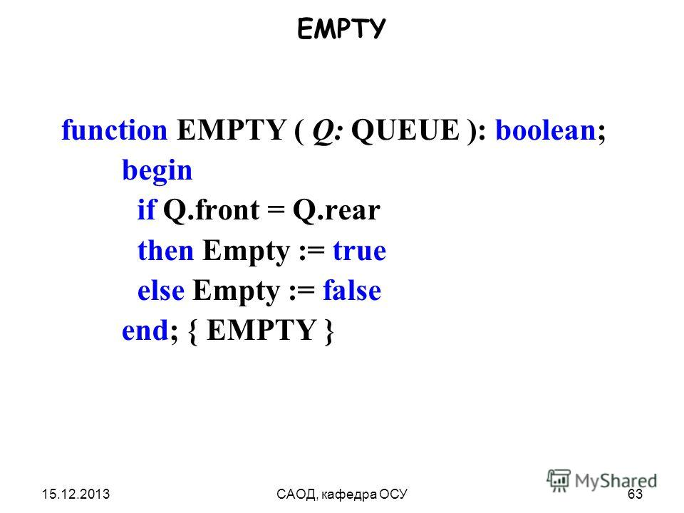 15.12.2013САОД, кафедра ОСУ63 EMPTY function EMPTY ( Q: QUEUE ): boolean; begin if Q.front = Q.rear then Empty := true else Empty := false end; { EMPTY }