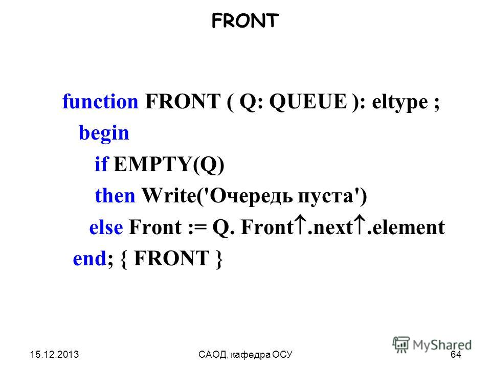15.12.2013САОД, кафедра ОСУ64 FRONT function FRONT ( Q: QUEUE ): eltype ; begin if EMPTY(Q) then Write('Очередь пуста') else Front := Q. Front.next.element end; { FRONT }