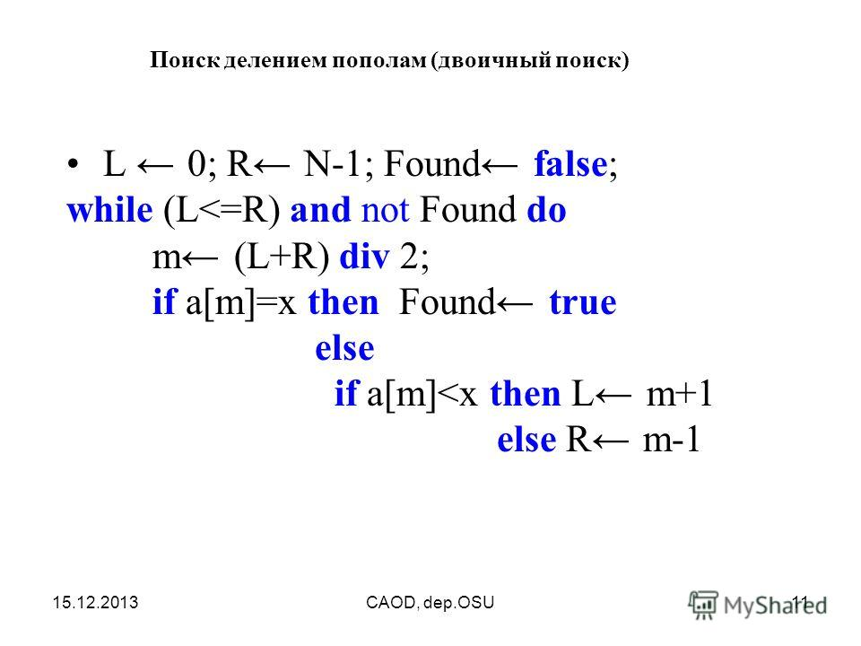 15.12.2013CAOD, dep.OSU11 Поиск делением пополам (двоичный поиск) L 0; R N-1; Found false; while (L