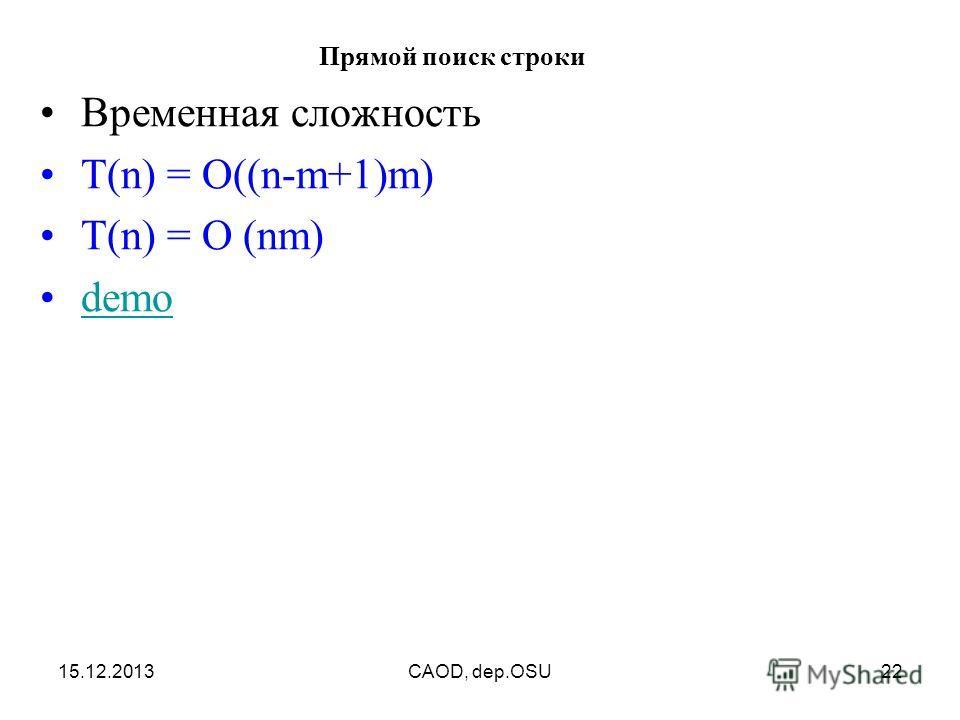 15.12.2013CAOD, dep.OSU22 Прямой поиск строки Временная сложность T(n) = O((n-m+1)m) T(n) = O (nm) demo
