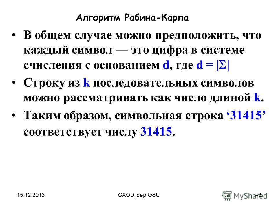 15.12.2013CAOD, dep.OSU43 Алгоритм Рабина-Карпа В общем случае можно предположить, что каждый символ это цифра в системе счисления с основанием d, где d = | | Строку из k последовательных символов можно рассматривать как число длиной k. Таким образом