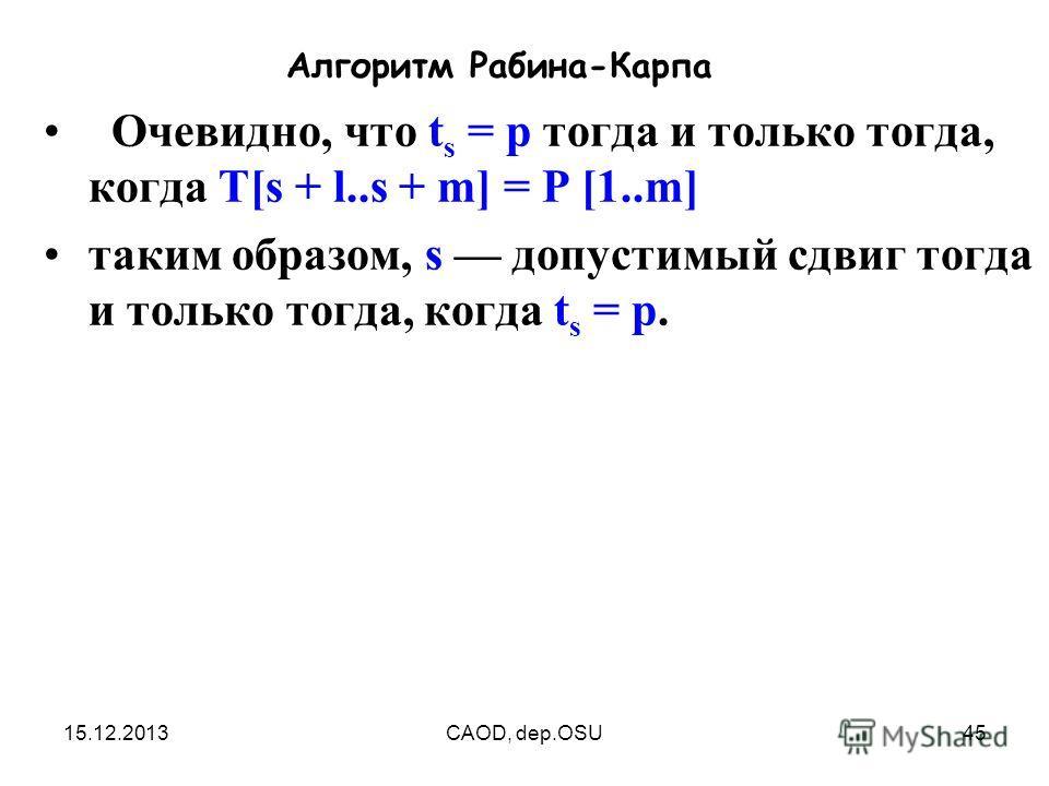 15.12.2013CAOD, dep.OSU45 Алгоритм Рабина-Карпа Очевидно, что t s = р тогда и только тогда, когда T[s + l..s + m] = Р [1..m] таким образом, s допустимый сдвиг тогда и только тогда, когда t s = р.