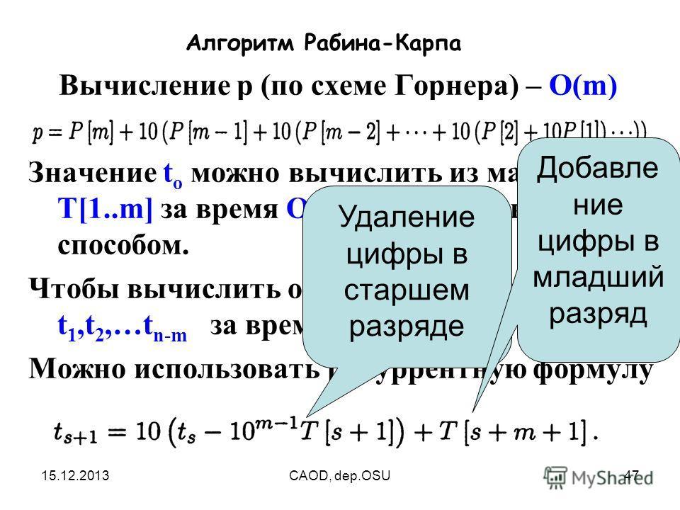 15.12.2013CAOD, dep.OSU47 Алгоритм Рабина-Карпа Вычисление р (по схеме Горнера) – O(m) Значение t o можно вычислить из массива Т[1..m] за время O(m) аналогичным способом. Чтобы вычислить остальные значения t 1,t 2,…t n-m за время O (n-m) Можно исполь