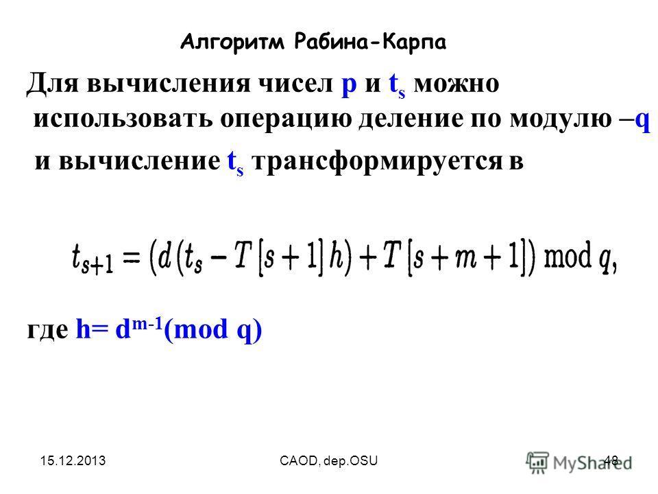 15.12.2013CAOD, dep.OSU48 Алгоритм Рабина-Карпа Для вычисления чисел p и t s можно использовать операцию деление по модулю –q и вычисление t s трансформируется в где h= d m-1 (mod q)