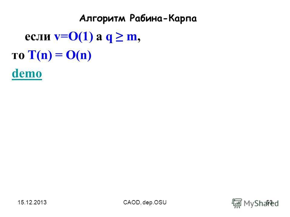 15.12.2013CAOD, dep.OSU53 Алгоритм Рабина-Карпа если v=O(1) а q m, то T(n) = O(n) demo