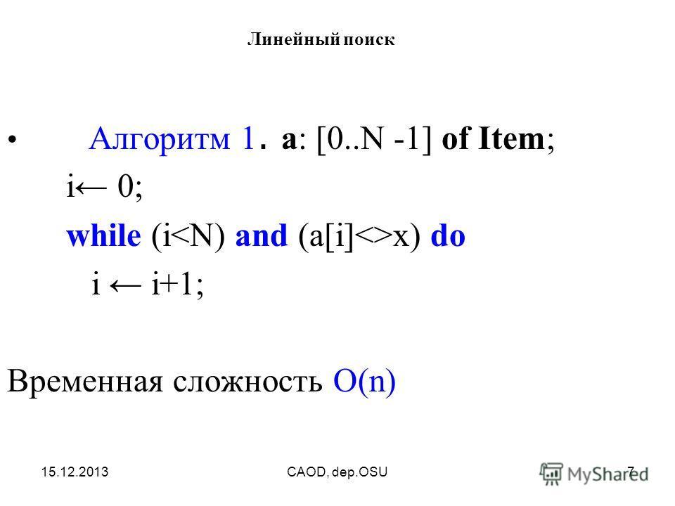 15.12.2013CAOD, dep.OSU7 Линейный поиск Алгоритм 1. a: [0..N -1] of Item; i 0; while (i х) do i i+1; Временная сложность O(n)