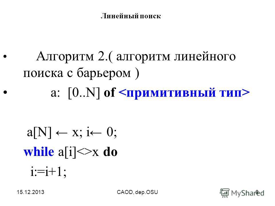 15.12.2013CAOD, dep.OSU8 Линейный поиск Алгоритм 2.( алгоритм линейного поиска с барьером ) а: [0..N] of a[N] x; i 0; while a[i]x do i:=i+1;