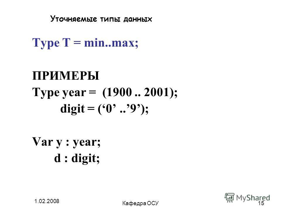 1.02.2008 Кафедра ОСУ15 Уточняемые типы данных Type T = min..max; ПРИМЕРЫ Type year = (1900.. 2001); digit = (0..9); Var y : year; d : digit;