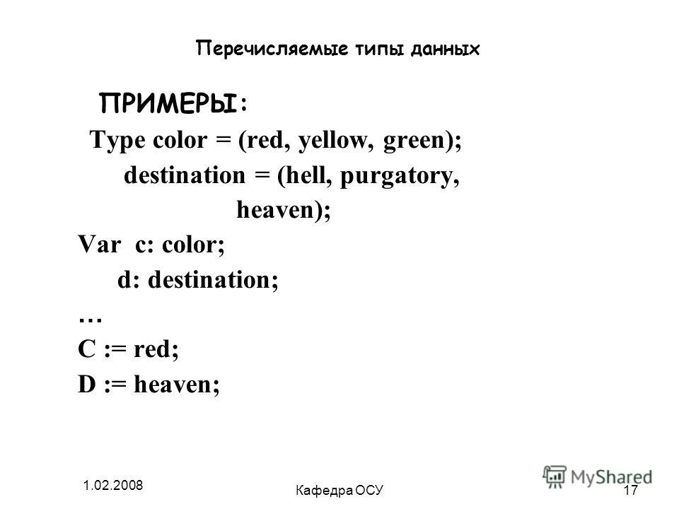 1.02.2008 Кафедра ОСУ17 Перечисляемые типы данных ПРИМЕРЫ: Type color = (red, yellow, green); destination = (hell, purgatory, heaven); Var c: color; d: destination; … C := red; D := heaven;