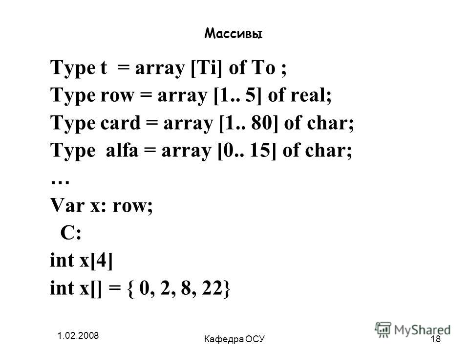 1.02.2008 Кафедра ОСУ18 Массивы Type t = array [Ti] of To ; Type row = array [1.. 5] of real; Type card = array [1.. 80] of char; Type alfa = array [0.. 15] of char; … Var x: row; С: int x[4] int x[] = { 0, 2, 8, 22}