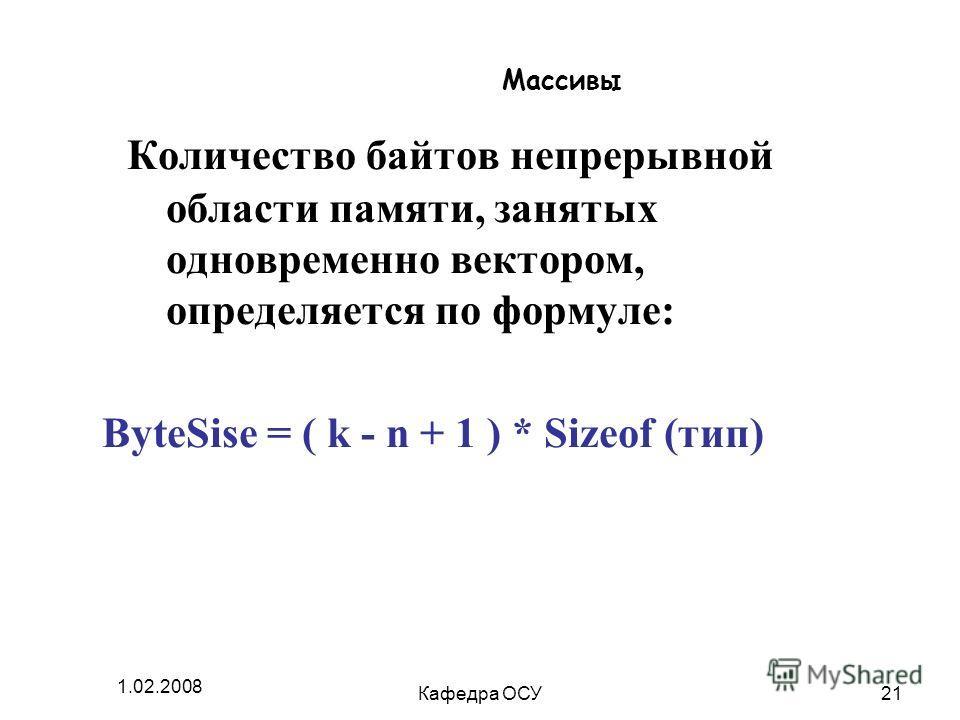 1.02.2008 Кафедра ОСУ21 Массивы Количество байтов непрерывной области памяти, занятых одновременно вектором, определяется по формуле: ByteSise = ( k - n + 1 ) * Sizeof (тип)