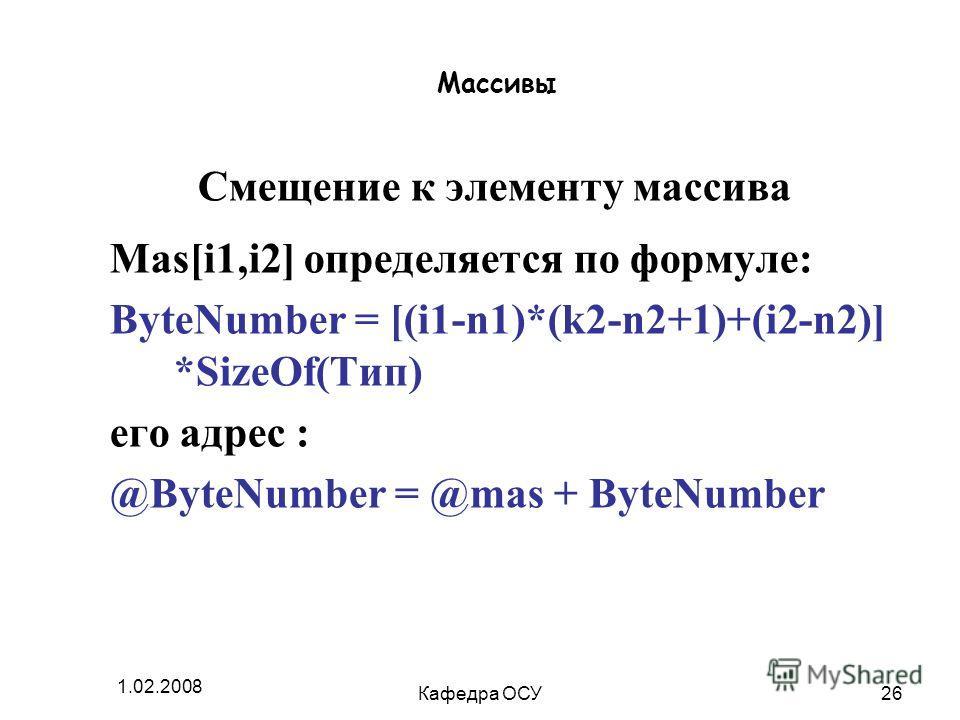 1.02.2008 Кафедра ОСУ26 Массивы Смещение к элементу массива Mas[i1,i2] определяется по формуле: ByteNumber = [(i1-n1)*(k2-n2+1)+(i2-n2)] *SizeOf(Тип) его адрес : @ByteNumber = @mas + ByteNumber