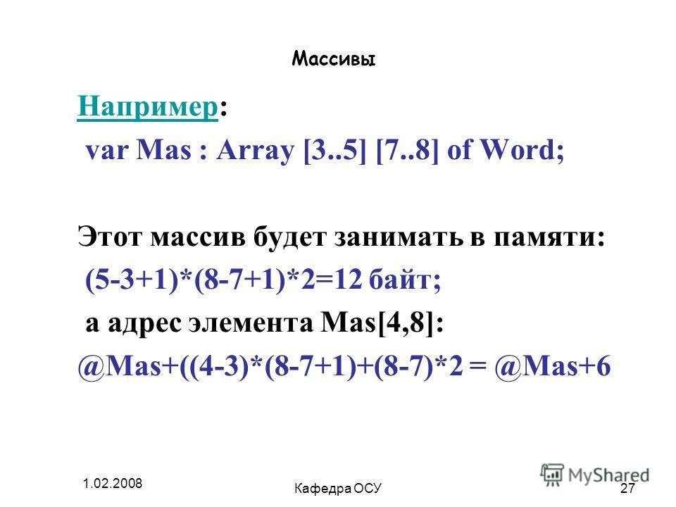 1.02.2008 Кафедра ОСУ27 Массивы НапримерНапример: var Mas : Array [3..5] [7..8] of Word; Этот массив будет занимать в памяти: (5-3+1)*(8-7+1)*2=12 байт; а адрес элемента Mas[4,8]: @Mas+((4-3)*(8-7+1)+(8-7)*2 = @Mas+6