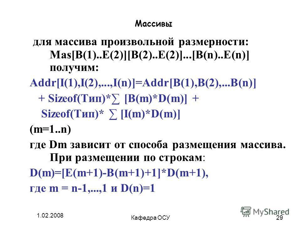 1.02.2008 Кафедра ОСУ29 Массивы для массива произвольной размерности: Mas[B(1)..E(2)][B(2)..E(2)]...[B(n)..E(n)] получим: Addr[I(1),I(2),...,I(n)]=Addr[B(1),B(2),...B(n)] + Sizeof(Тип)* [B(m)*D(m)] + Sizeof(Тип)* [I(m)*D(m)] (m=1..n) где Dm зависит о