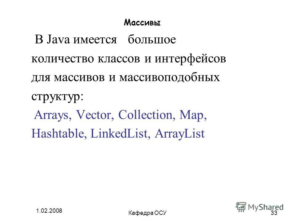 1.02.2008 Кафедра ОСУ33 Массивы В Java имеется большое количество классов и интерфейсов для массивов и массивоподобных структур: Arrays, Vector, Collection, Map, Hashtable, LinkedList, ArrayList