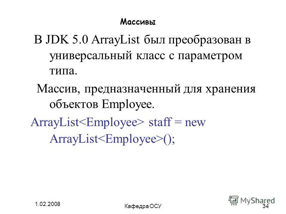 1.02.2008 Кафедра ОСУ34 Массивы В JDK 5.0 ArrayList был преобразован в универсальный класс с параметром типа. Массив, предназначенный для хранения объектов Employee. ArrayList staff = new ArrayList ();