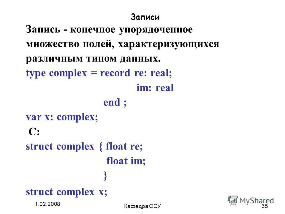 1.02.2008 Кафедра ОСУ35 Записи Запись - конечное упорядоченное множество полей, характеризующихся различным типом данных. type complex = record re: real; im: real end ; var x: complex; C: struct complex { float re; float im; } struct complex x;