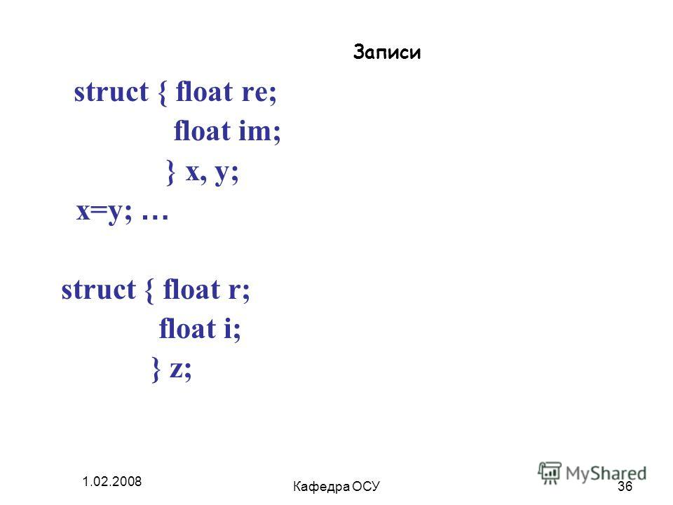1.02.2008 Кафедра ОСУ36 Записи struct { float re; float im; } x, y; x=y; … struct { float r; float i; } z;