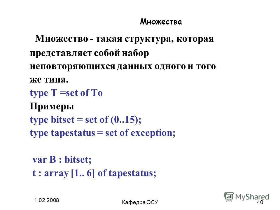 1.02.2008 Кафедра ОСУ40 Множества Множество - такая структура, которая представляет собой набор неповторяющихся данных одного и того же типа. type T =set of To Примеры type bitset = set of (0..15); type tapestatus = set of exception; var B : bitset;